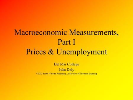 Macroeconomic Measurements, Part I Prices & Unemployment Del Mar College John Daly ©2002 South-Western Publishing, A Division of Thomson Learning.