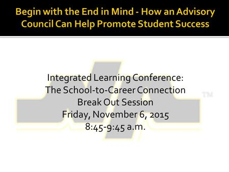 Integrated Learning Conference: The School-to-Career Connection Break Out Session Friday, November 6, 2015 8:45-9:45 a.m.