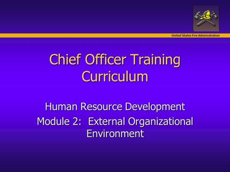 United States Fire Administration Chief Officer Training Curriculum Human Resource Development Module 2: External Organizational Environment.