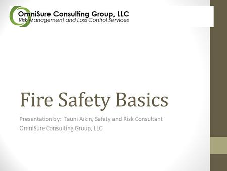 Fire Safety Basics Presentation by: Tauni Aikin, Safety and Risk Consultant OmniSure Consulting Group, LLC.