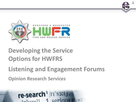 Developing the Service Options for HWFRS Listening and Engagement Forums Opinion Research Services 1.