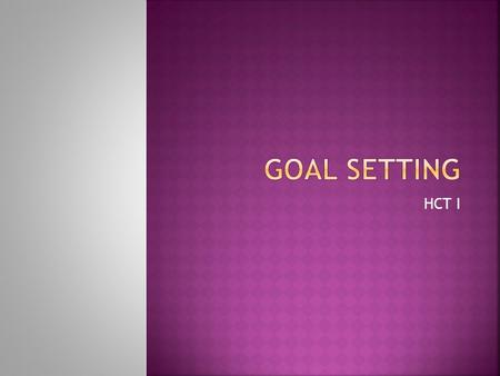 HCT I.  A goal can be defined as a desired result or purpose toward which one is working  What are some of your goals. Please come up to the board and.