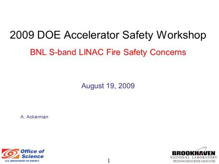 1 BROOKHAVEN SCIENCE ASSOCIATES 2009 DOE Accelerator Safety Workshop BNL S-band LINAC Fire Safety Concerns August 19, 2009 A. Ackerman.
