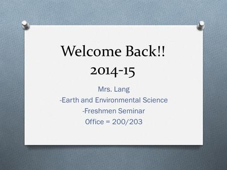 Welcome Back!! 2014-15 Mrs. Lang -Earth and Environmental Science -Freshmen Seminar Office = 200/203.
