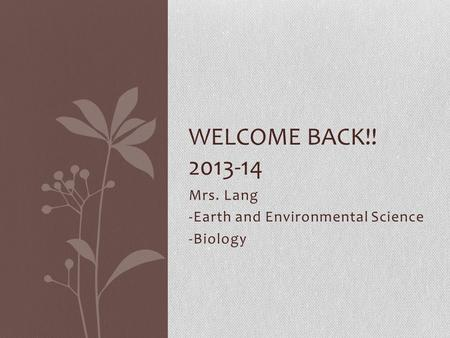 Mrs. Lang -Earth and Environmental Science -Biology WELCOME BACK!! 2013-14.