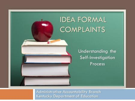 IDEA FORMAL COMPLAINTS Administrative Accountability Branch Kentucky Department of Education Understanding the Self-Investigation Process.