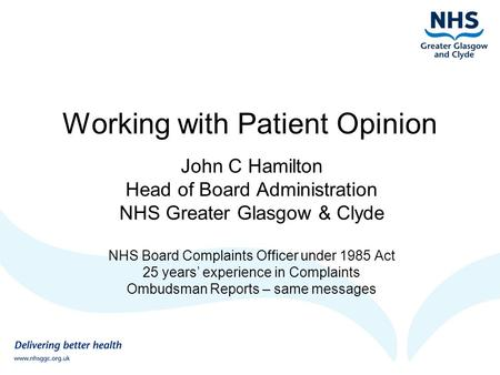 Working with Patient Opinion John C Hamilton Head of Board Administration NHS Greater Glasgow & Clyde NHS Board Complaints Officer under 1985 Act 25 years'
