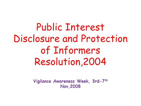 Public Interest Disclosure and Protection of Informers Resolution,2004 Vigilance Awareness Week, 3rd-7 th Nov,2008.