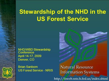 Natural Resource Information Systems Stewardship of the NHD in the US Forest Service NHD/WBD Stewardship Conference April 14-17, 2009 Denver, CO Brian.