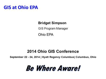 GIS at Ohio EPA Bridget Simpson GIS Program Manager Ohio EPA 2014 Ohio GIS Conference September 22 - 24, 2014 | Hyatt Regency Columbus| Columbus, Ohio.