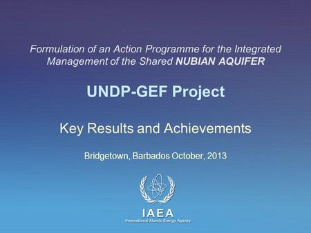 IAEA International Atomic Energy Agency Formulation of an Action Programme for the Integrated Management of the Shared NUBIAN AQUIFER UNDP-GEF Project.