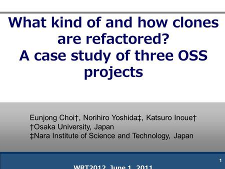 What kind of and how clones are refactored? A case study of three OSS projects WRT2012 June 1, 2011 1 Eunjong Choi†, Norihiro Yoshida‡, Katsuro Inoue†