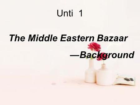 The Middle Eastern Bazaar —Background Unti 1 Middle East The Middle East is a historical and political region of Africa-Eurasia( 非洲 - 欧亚 ) with no clear.