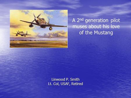 Linwood P. Smith Lt. Col, USAF, Retired A 2 nd generation pilot muses about his love of the Mustang.