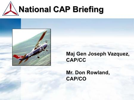 National CAP Briefing National CAP Briefing Maj Gen Joseph Vazquez, CAP/CC Mr. Don Rowland, CAP/CO.