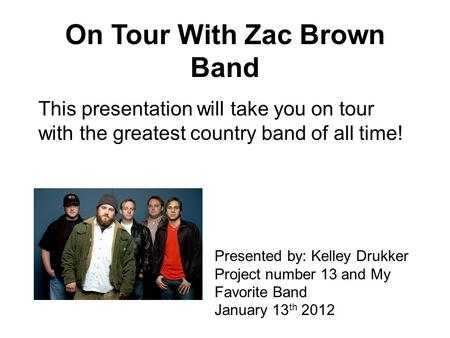 On Tour With Zac Brown Band This presentation will take you on tour with the greatest country band of all time! Presented by: Kelley Drukker Project number.