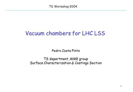 1 Vacuum chambers for LHC LSS TS Workshop 2004 Pedro Costa Pinto TS department, MME group Surface Characterization & Coatings Section.