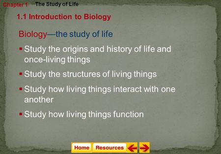 Biology—the study of life  Study the origins and history of life and once-living things  Study the structures of living things Chapter 1 The Study of.