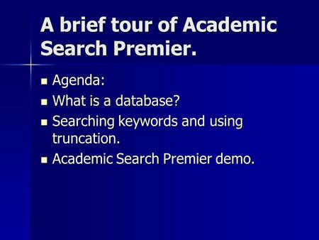 A brief tour of Academic Search Premier. Agenda: Agenda: What is a database? What is a database? Searching keywords and using truncation. Searching keywords.