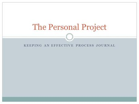 KEEPING AN EFFECTIVE PROCESS JOURNAL The Personal Project.