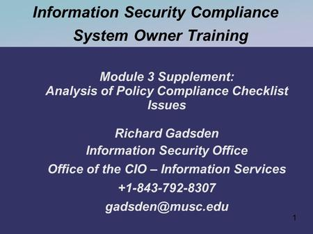 1 Information Security Compliance System Owner Training Module 3 Supplement: Analysis of Policy Compliance Checklist Issues Richard Gadsden Information.