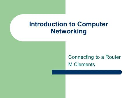Introduction to Computer Networking Connecting to a Router M Clements.