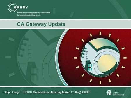 Ralph Lange: CA Gateway Update CA Gateway Update Ralph Lange – EPICS Collaboration Meeting March SSRF.
