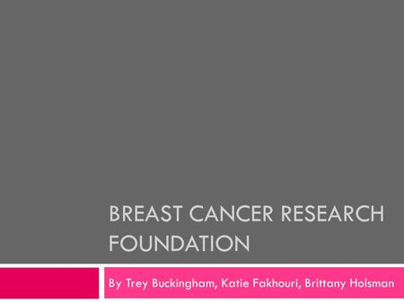 BREAST CANCER RESEARCH FOUNDATION By Trey Buckingham, Katie Fakhouri, Brittany Holsman.