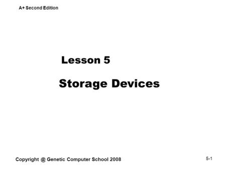 A+ Second Edition Genetic Computer School 2008 5-1 Lesson 5 Storage Devices.