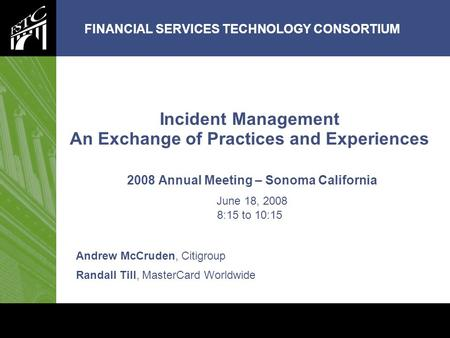 FINANCIAL SERVICES TECHNOLOGY CONSORTIUM www.aesrm.org Incident Management An Exchange of Practices and Experiences 2008 Annual Meeting – Sonoma California.