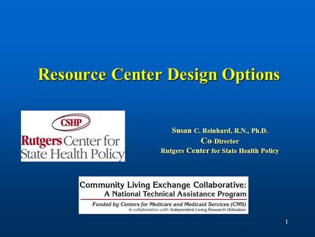 1 Resource Center Design Options Susan C. Reinhard, R.N., Ph.D. Co -Director Rutgers Center for State Health Policy.