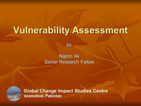 Vulnerability Assessment by Nazim Ali Senior Research Fellow Global Change Impact Studies Centre Islamabad, Pakistan.