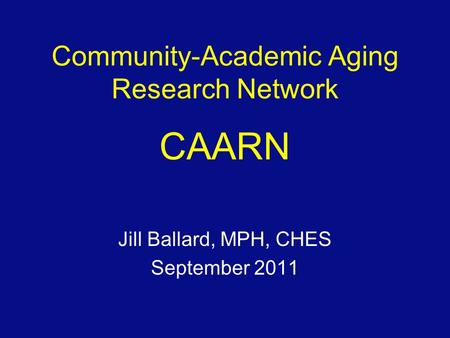 Community-Academic Aging Research Network CAARN Jill Ballard, MPH, CHES September 2011.