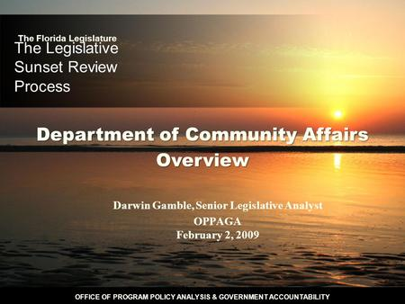 OFFICE OF PROGRAM POLICY ANALYSIS & GOVERNMENT ACCOUNTABILITY The Legislative Sunset Review Process Darwin Gamble, Senior Legislative Analyst OPPAGA February.