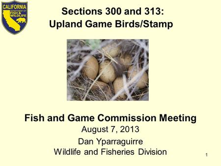 Sections 300 and 313: Upland Game Birds/Stamp Fish and Game Commission Meeting August 7, 2013 Dan Yparraguirre Wildlife and Fisheries Division 1.