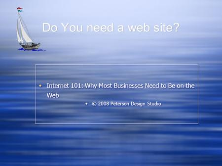 Do You need a web site?  Internet 101: Why Most Businesses Need to Be on the Web  © 2008 Peterson Design Studio  Internet 101: Why Most Businesses Need.