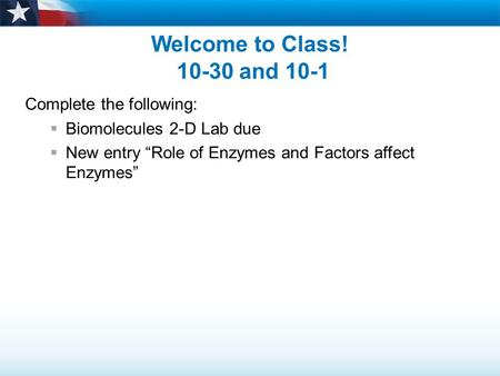 "Welcome to Class! 10-30 and 10-1 Complete the following:  Biomolecules 2-D Lab due  New entry ""Role of Enzymes and Factors affect Enzymes"""