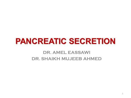 PANCREATIC SECRETION DR. AMEL EASSAWI DR. SHAIKH MUJEEB AHMED 1.