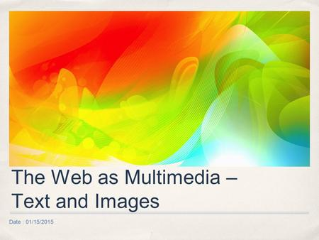 Date : 01/15/2015 The Web as Multimedia – Text and Images.