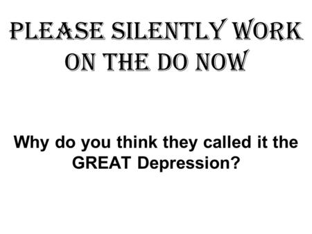 Please SILENTLY work on the DO NOW Why do you think they called it the GREAT Depression?