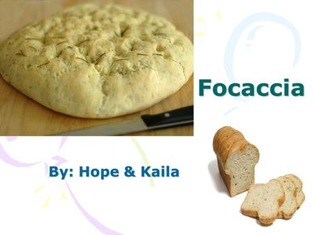 Focaccia By: Hope & Kaila. Ingredients 1 teaspoon white sugar. 1 package active dry yeast 1/3 a cup of warm water Cups all purpose flour.