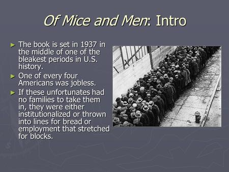 Of Mice and Men: Intro ► The book is set in 1937 in the middle of one of the bleakest periods in U.S. history. ► One of every four Americans was jobless.