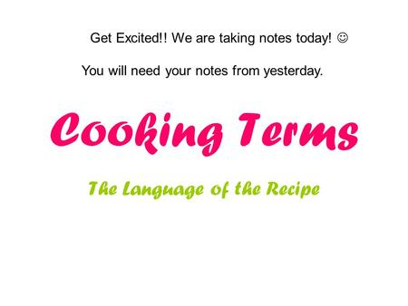 Cooking Terms The Language of the Recipe Get Excited!! We are taking notes today! You will need your notes from yesterday.