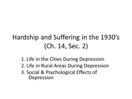 Hardship and Suffering in the 1930's (Ch. 14, Sec. 2) 1. Life in the Cities During Depression 2. Life in Rural Areas During Depression 3. Social & Psychological.