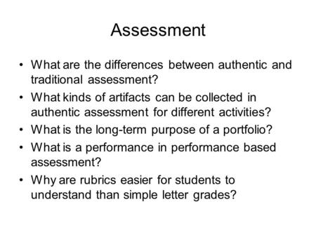 Assessment What are the differences between authentic and traditional assessment? What kinds of artifacts can be collected in authentic assessment for.