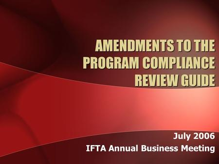 AMENDMENTS TO THE PROGRAM COMPLIANCE REVIEW GUIDE July 2006 IFTA Annual Business Meeting.
