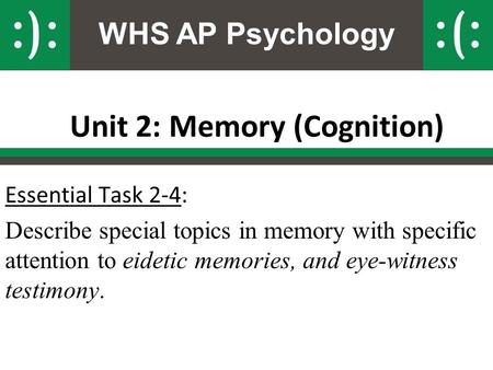 WHS AP Psychology Unit 2: Memory (Cognition) Essential Task 2-4: Describe special topics in memory with specific attention to eidetic memories, and eye-witness.
