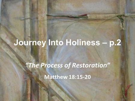 "Journey Into Holiness – p.2 ""The Process of Restoration"" Matthew 18:15-20."