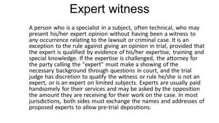 Expert witness A person who is a specialist in a subject, often technical, who may present his/her expert opinion without having been a witness to any.