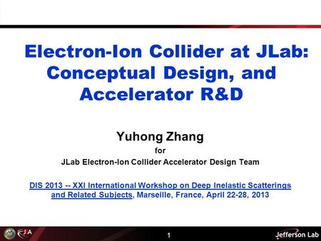 1 Electron-Ion Collider at JLab: Conceptual Design, and Accelerator R&D Yuhong Zhang for JLab Electron-Ion Collider Accelerator Design Team DIS 2013 --